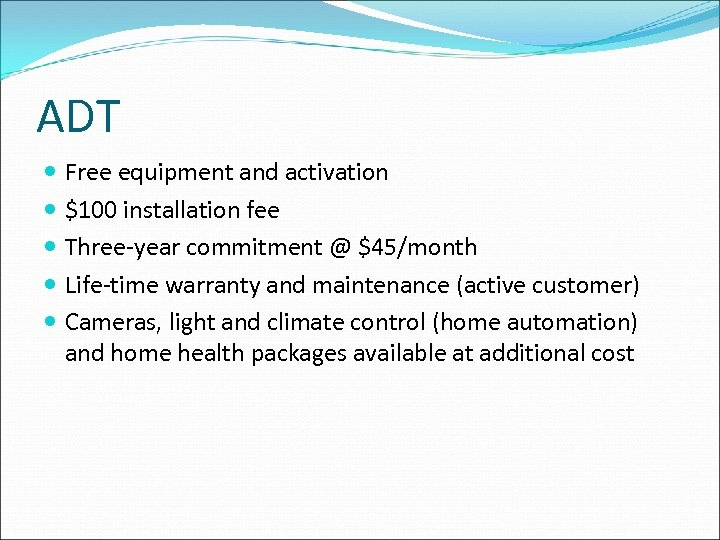 ADT Free equipment and activation $100 installation fee Three-year commitment @ $45/month Life-time warranty