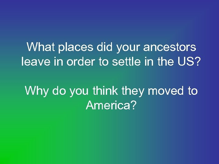 What places did your ancestors leave in order to settle in the US? Why