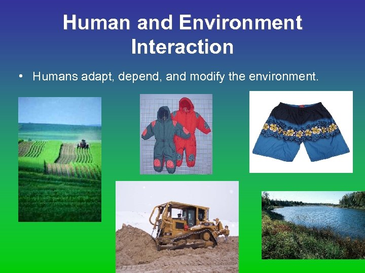 Human and Environment Interaction • Humans adapt, depend, and modify the environment.