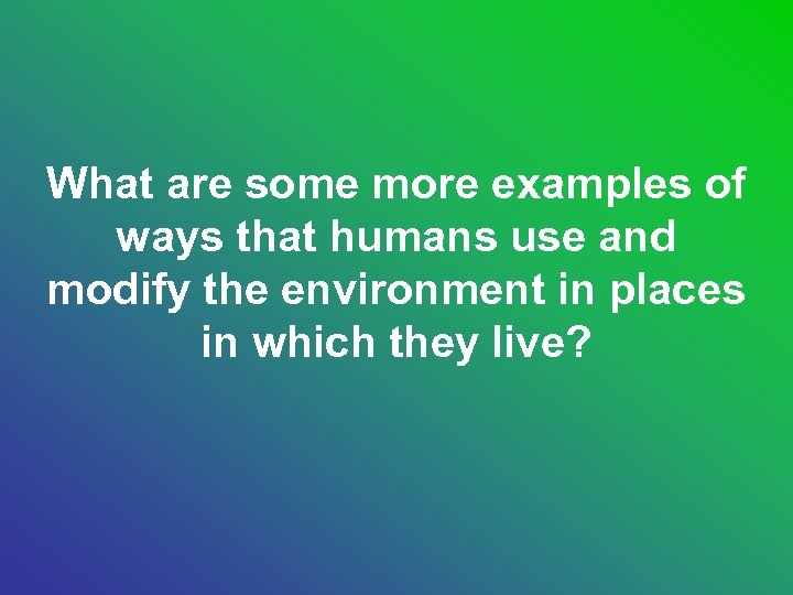 What are some more examples of ways that humans use and modify the environment