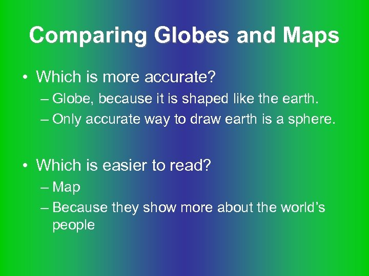 Comparing Globes and Maps • Which is more accurate? – Globe, because it is