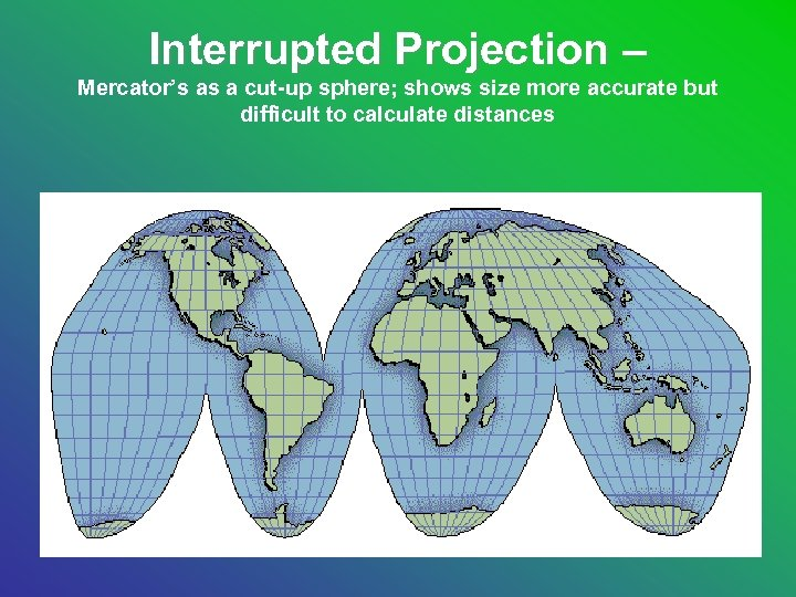Interrupted Projection – Mercator's as a cut-up sphere; shows size more accurate but difficult