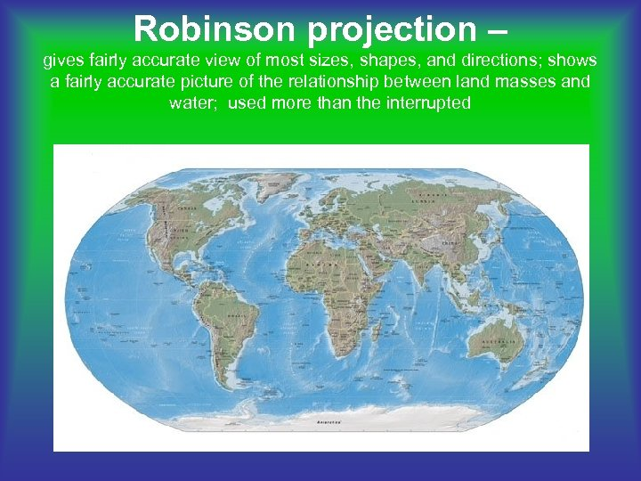 Robinson projection – gives fairly accurate view of most sizes, shapes, and directions; shows