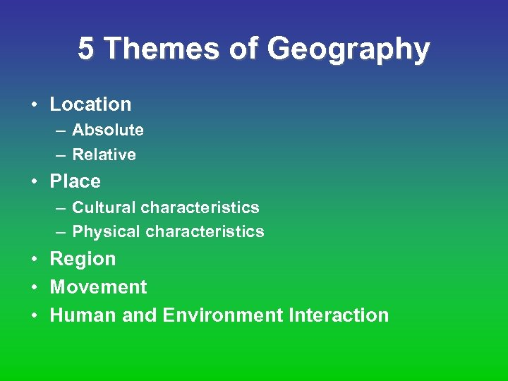 5 Themes of Geography • Location – Absolute – Relative • Place – Cultural