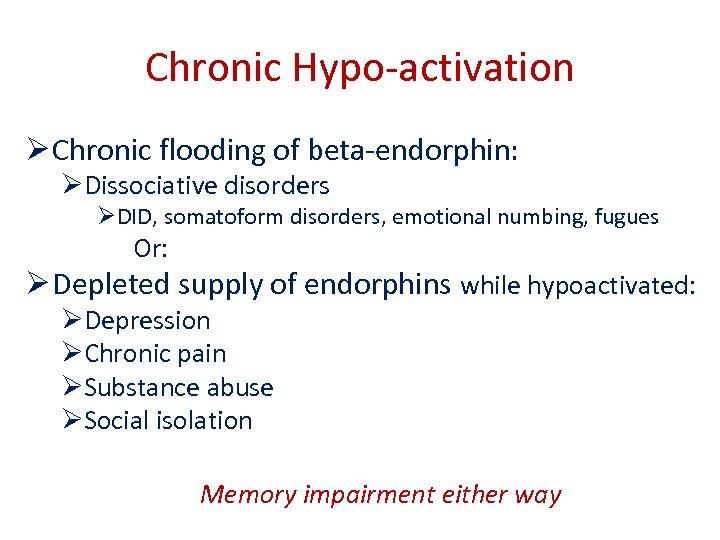 Chronic Hypo-activation Ø Chronic flooding of beta-endorphin: ØDissociative disorders ØDID, somatoform disorders, emotional numbing,