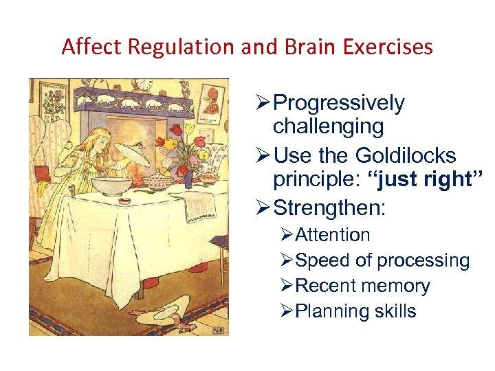 "Affect Regulation and Brain Exercises Ø Progressively challenging Ø Use the Goldilocks principle: ""just"