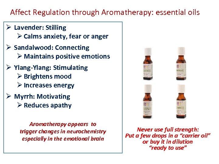 Affect Regulation through Aromatherapy: essential oils Ø Lavender: Stilling Ø Calms anxiety, fear or