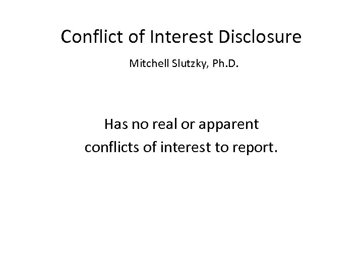 Conflict of Interest Disclosure Mitchell Slutzky, Ph. D. Has no real or apparent conflicts
