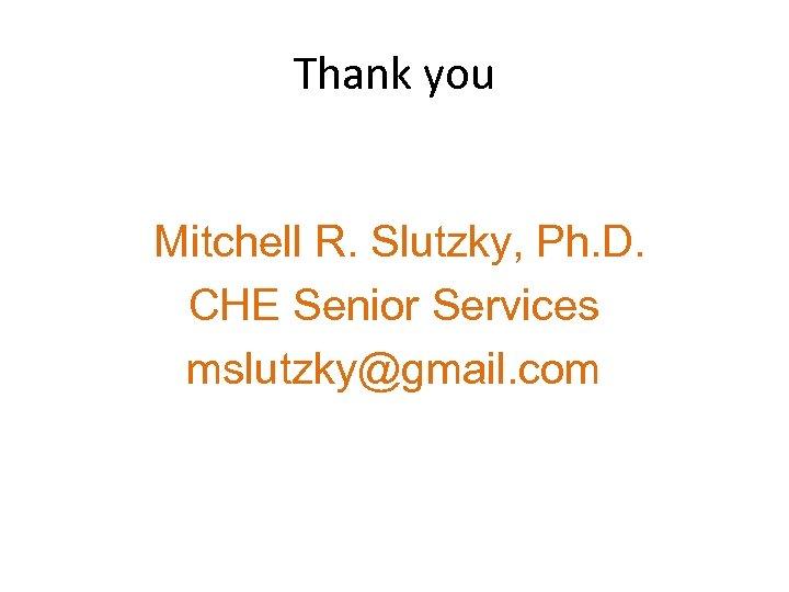 Thank you Mitchell R. Slutzky, Ph. D. CHE Senior Services mslutzky@gmail. com