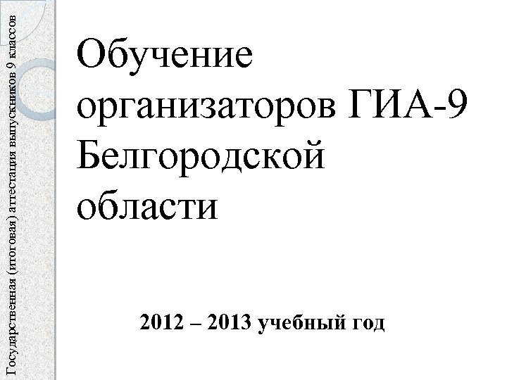 Государственная (итоговая) аттестация выпускников 9 классов Обучение организаторов ГИА-9 Белгородской области 2012 – 2013