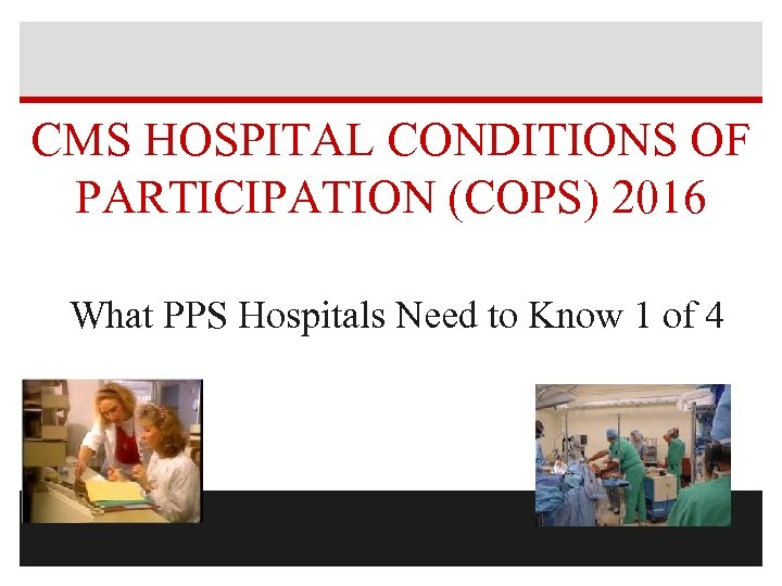 CMS HOSPITAL CONDITIONS OF PARTICIPATION (COPS) 2016 What PPS Hospitals Need to Know 1