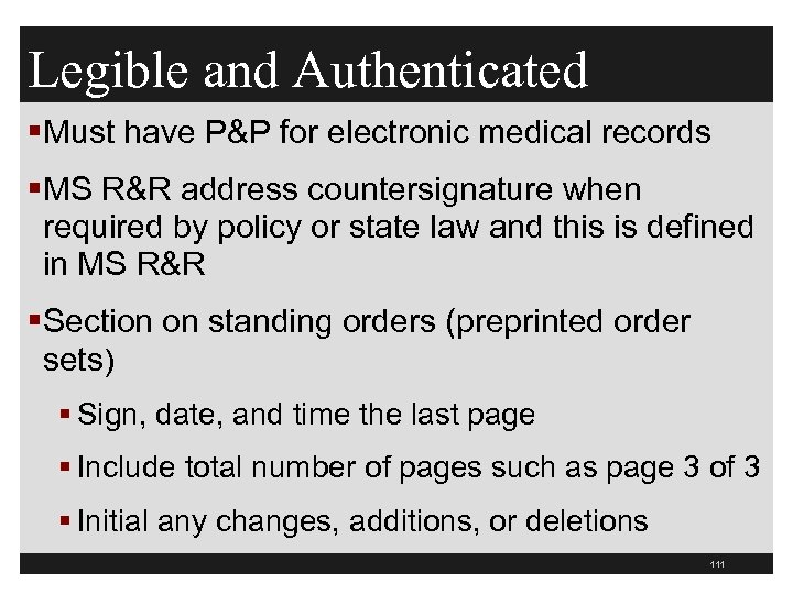 Legible and Authenticated §Must have P&P for electronic medical records §MS R&R address countersignature