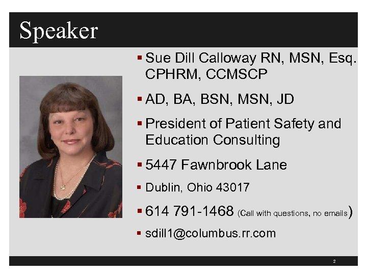 Speaker § Sue Dill Calloway RN, MSN, Esq. CPHRM, CCMSCP § AD, BA, BSN,