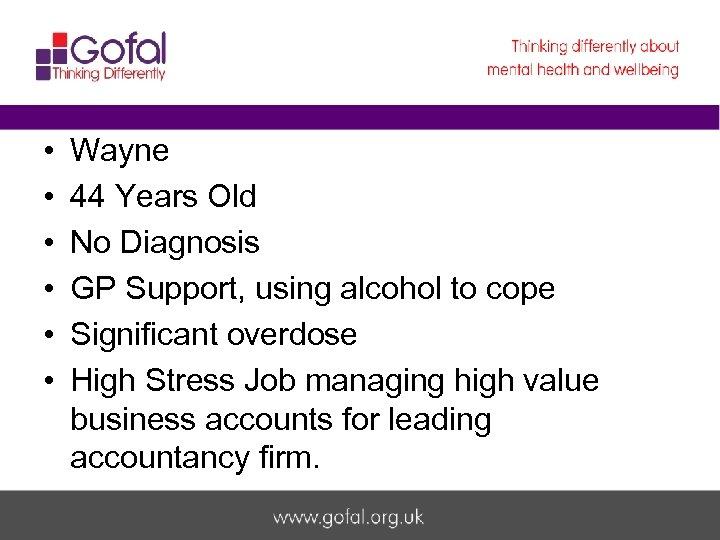 • • • Wayne 44 Years Old No Diagnosis GP Support, using alcohol