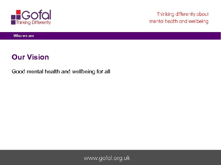 Who we are Our Vision Good mental health and wellbeing for all Welcome to
