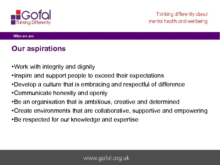 Who we are Our aspirations • Work with integrity and dignity • Inspire and