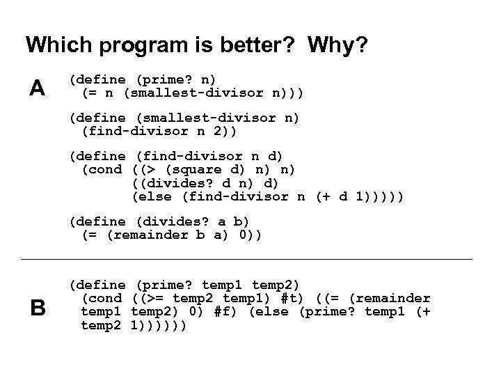 Which program is better? Why? A (define (prime? n) (= n (smallest-divisor n))) (define