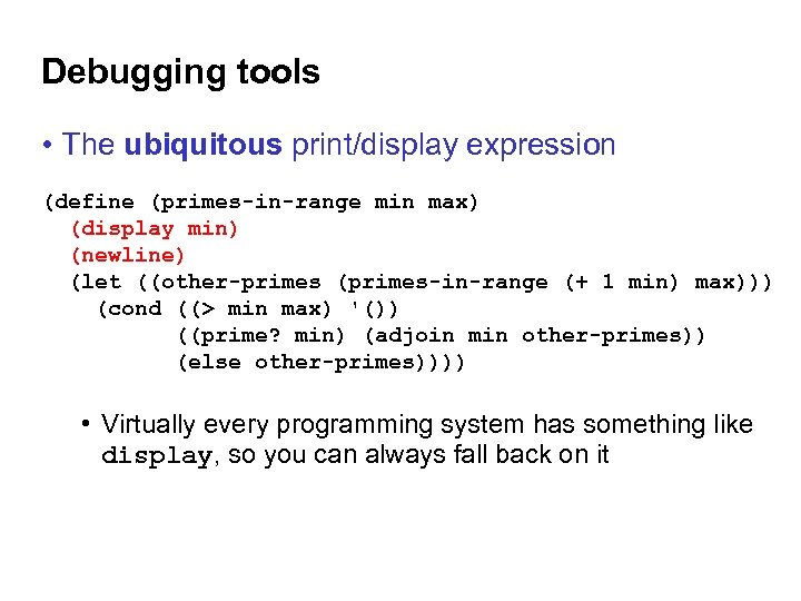 Debugging tools • The ubiquitous print/display expression (define (primes-in-range min max) (display min) (newline)