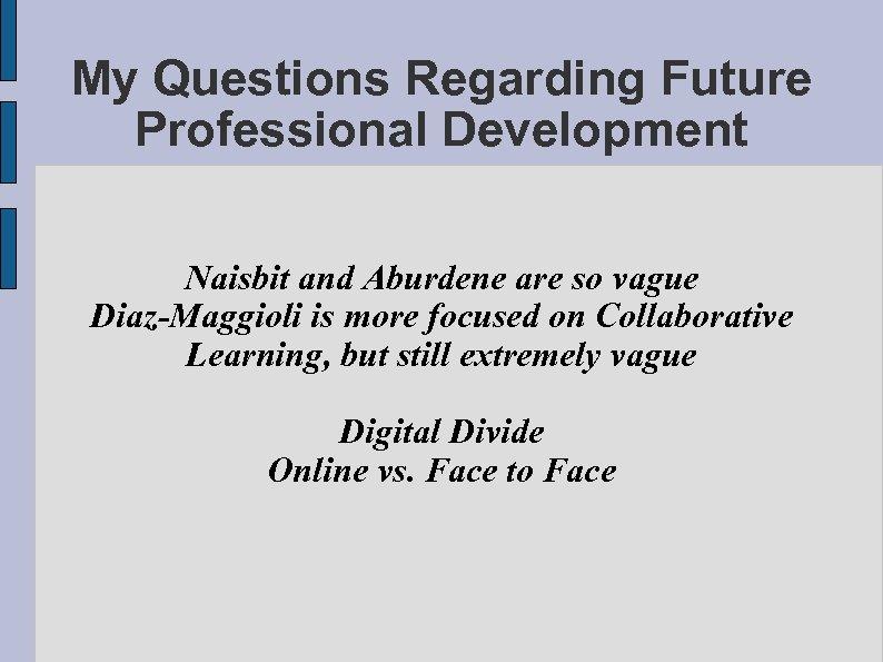 My Questions Regarding Future Professional Development Naisbit and Aburdene are so vague Diaz-Maggioli is