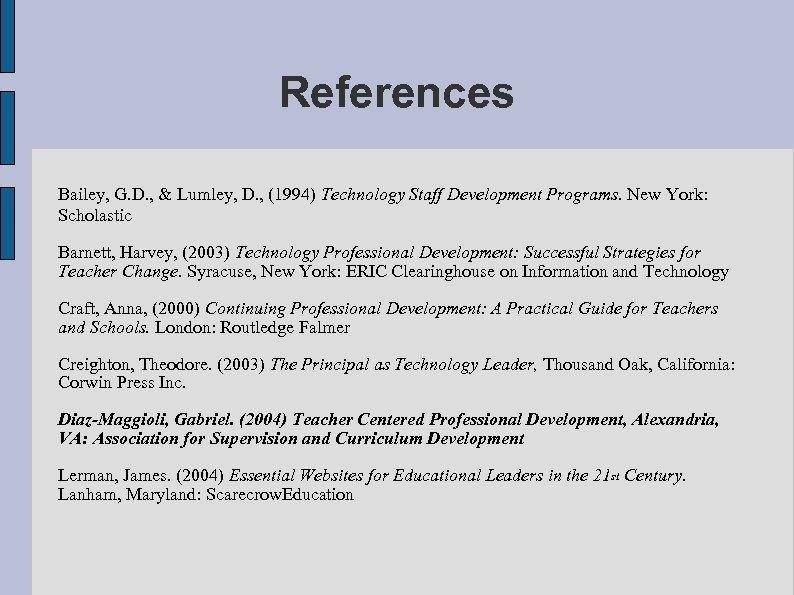 References Bailey, G. D. , & Lumley, D. , (1994) Technology Staff Development Programs.