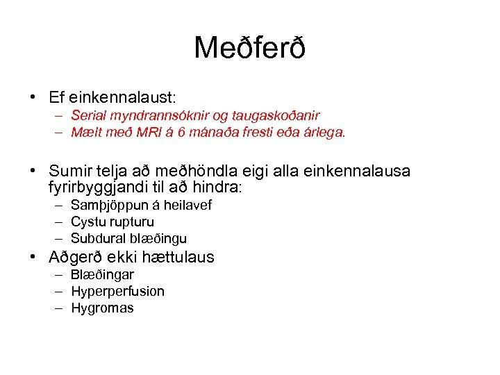 Meðferð • Ef einkennalaust: – Serial myndrannsóknir og taugaskoðanir – Mælt með MRI á