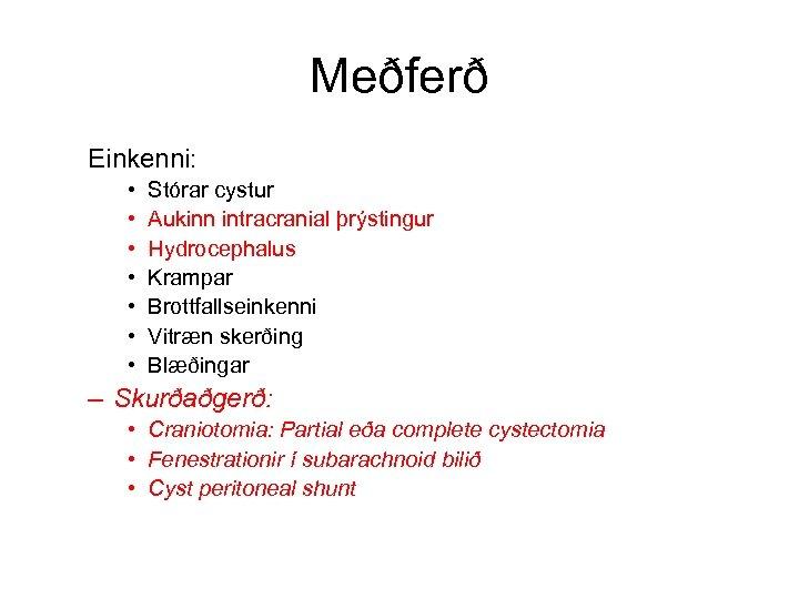 Meðferð Einkenni: • • Stórar cystur Aukinn intracranial þrýstingur Hydrocephalus Krampar Brottfallseinkenni Vitræn skerðing