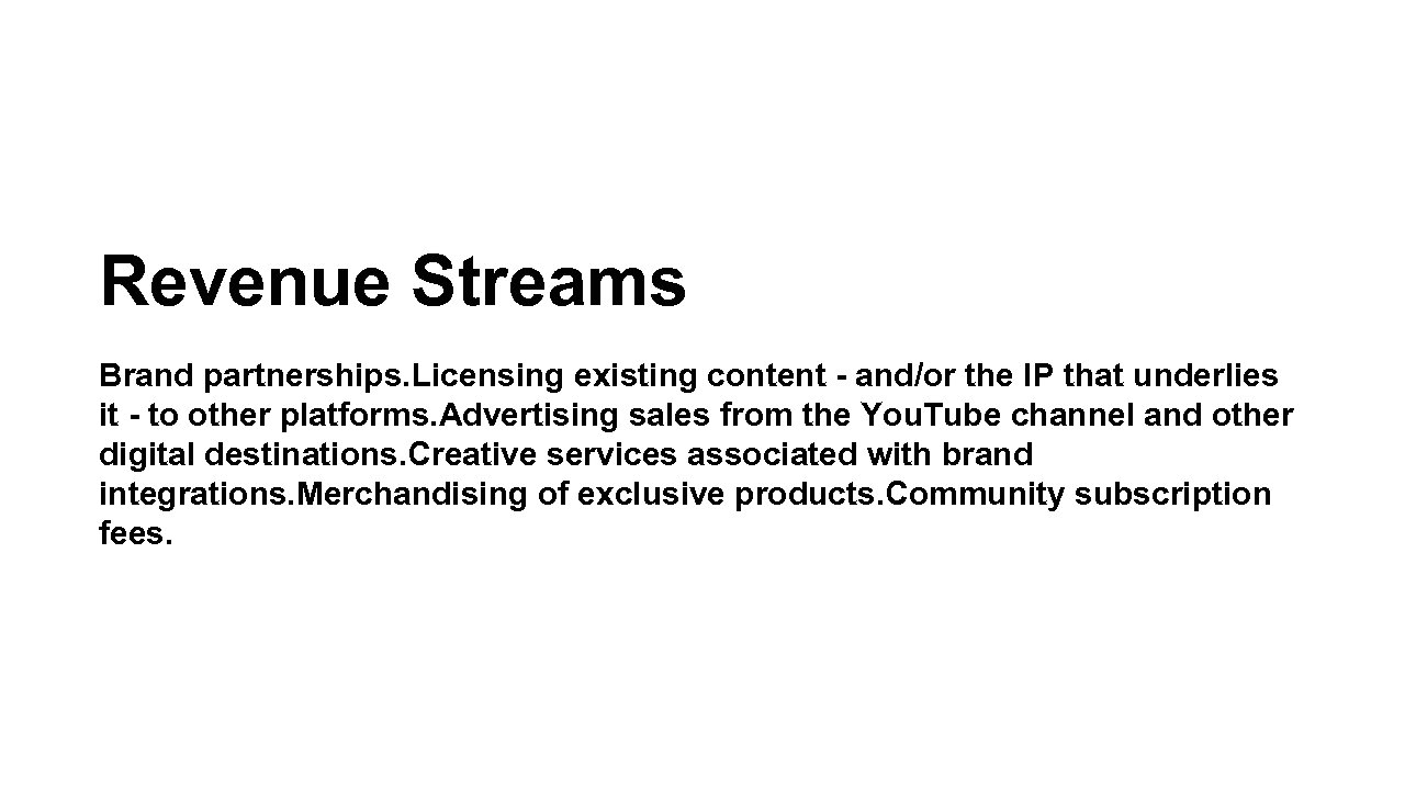 Revenue Streams Brand partnerships. Licensing existing content - and/or the IP that underlies it