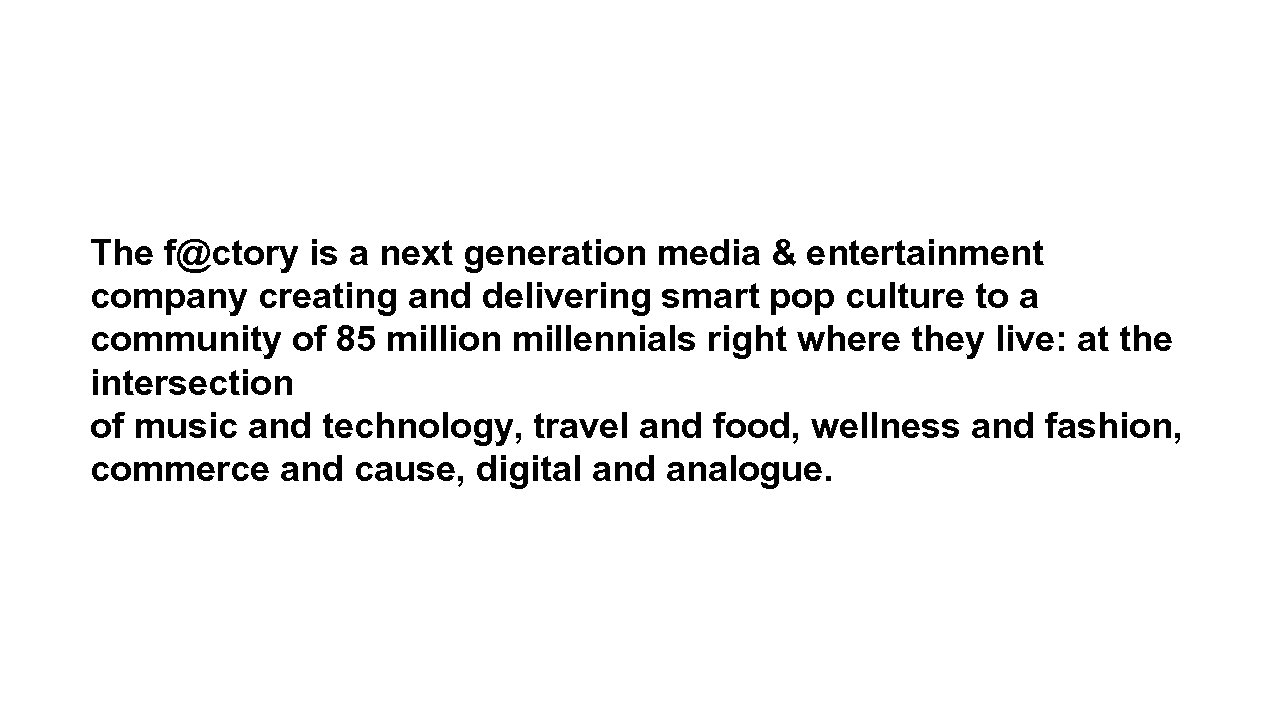 The f@ctory is a next generation media & entertainment company creating and delivering smart