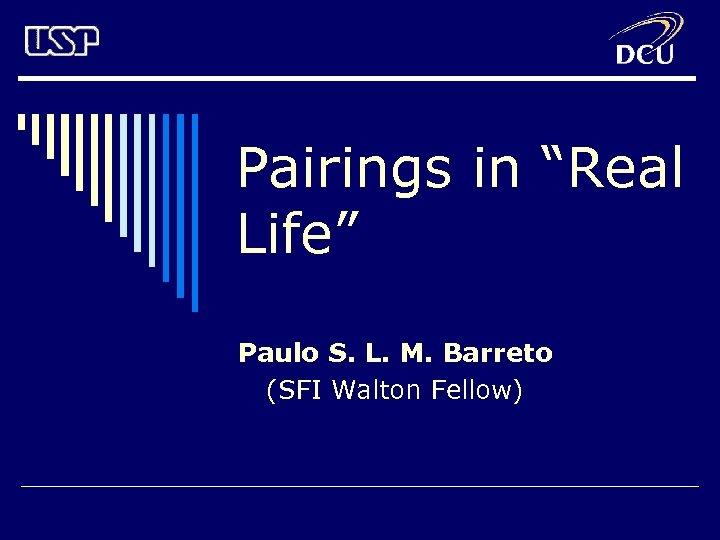 "Pairings in ""Real Life"" Paulo S. L. M. Barreto (SFI Walton Fellow)"
