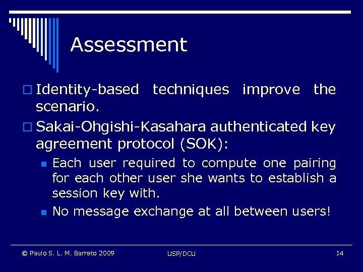 Assessment o Identity-based techniques improve the scenario. o Sakai-Ohgishi-Kasahara authenticated key agreement protocol (SOK):