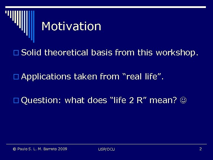 """Motivation o Solid theoretical basis from this workshop. o Applications taken from """"real life""""."""