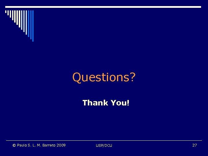 Questions? Thank You! © Paulo S. L. M. Barreto 2009 USP/DCU 27