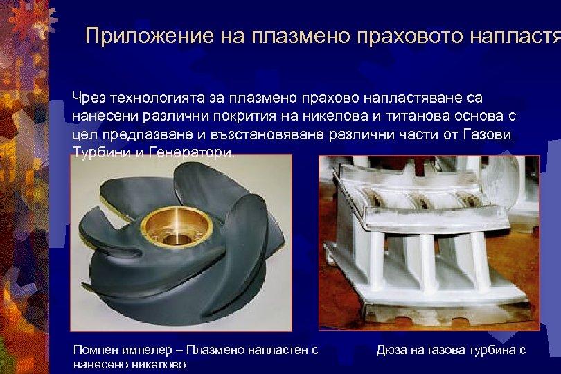 Приложение на плазмено праховото напластя Чрез технологията за плазмено прахово напластяване са нанесени различни