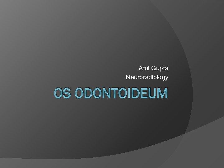 Atul Gupta Neuroradiology OS ODONTOIDEUM
