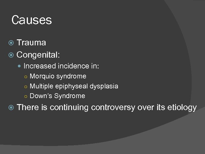 Causes Trauma Congenital: Increased incidence in: ○ Morquio syndrome ○ Multiple epiphyseal dysplasia ○