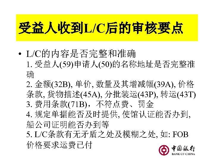 受益人收到L/C后的审核要点 • L/C的内容是否完整和准确 1. 受益人(59)申请人(50)的名称地址是否完整准 确 2. 金额(32 B), 单价, 数量及其增减幅(39 A), 价格 条款,
