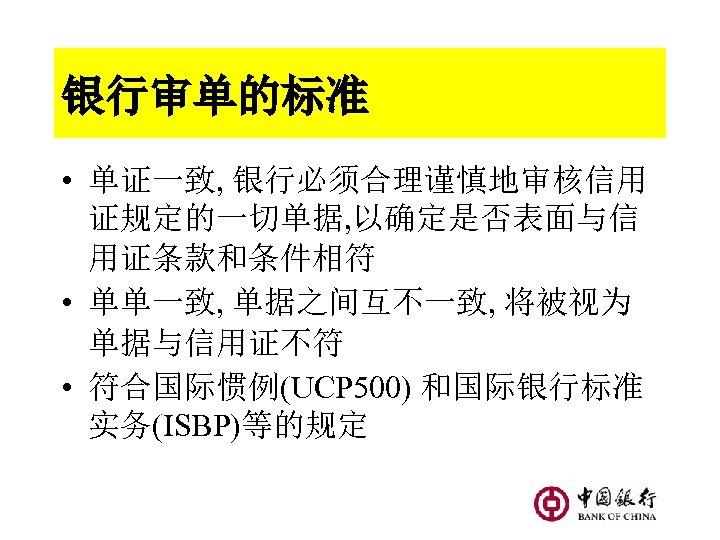 银行审单的标准 • 单证一致, 银行必须合理谨慎地审核信用 证规定的一切单据, 以确定是否表面与信 用证条款和条件相符 • 单单一致, 单据之间互不一致, 将被视为 单据与信用证不符 • 符合国际惯例(UCP