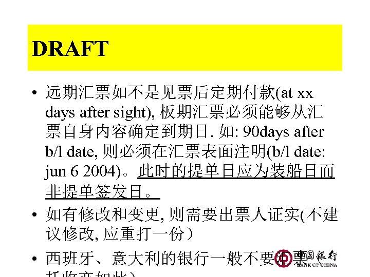 DRAFT • 远期汇票如不是见票后定期付款(at xx days after sight), 板期汇票必须能够从汇 票自身内容确定到期日. 如: 90 days after b/l