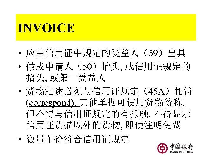 INVOICE • 应由信用证中规定的受益人(59)出具 • 做成申请人(50)抬头, 或信用证规定的 抬头, 或第一受益人 • 货物描述必须与信用证规定(45 A)相符 (correspond), 其他单据可使用货物统称, 但不得与信用证规定的有抵触.