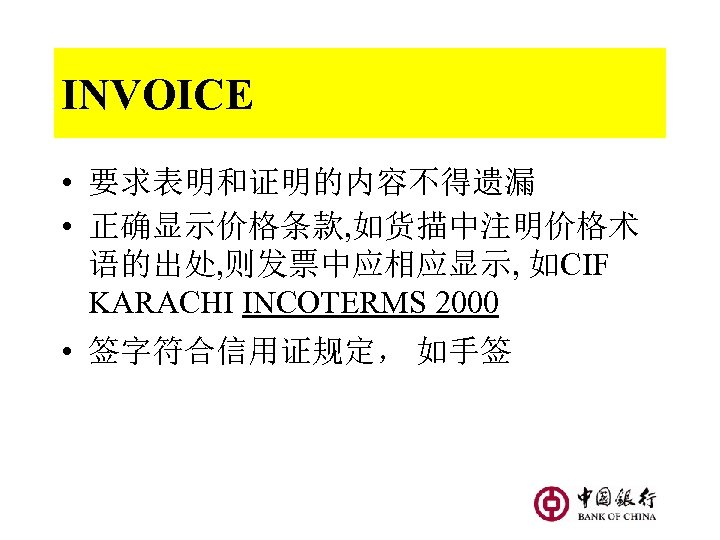 INVOICE • 要求表明和证明的内容不得遗漏 • 正确显示价格条款, 如货描中注明价格术 语的出处, 则发票中应相应显示, 如CIF KARACHI INCOTERMS 2000 • 签字符合信用证规定,