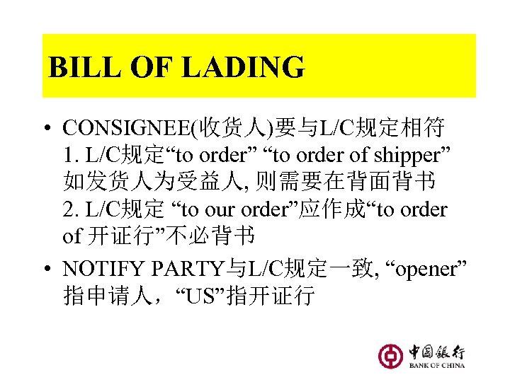 "BILL OF LADING • CONSIGNEE(收货人)要与L/C规定相符 1. L/C规定""to order"" ""to order of shipper"" 如发货人为受益人, 则需要在背面背书"