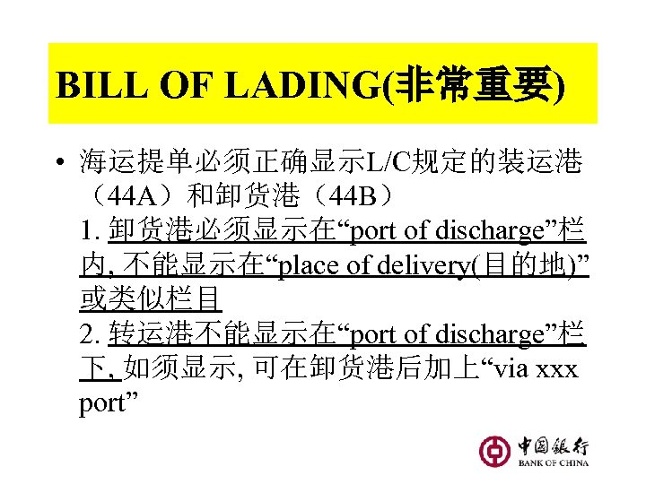 "BILL OF LADING(非常重要) • 海运提单必须正确显示L/C规定的装运港 (44 A)和卸货港(44 B) 1. 卸货港必须显示在""port of discharge""栏 内, 不能显示在""place"