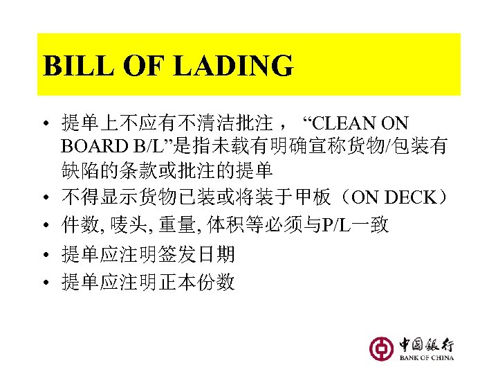 "BILL OF LADING • 提单上不应有不清洁批注 , ""CLEAN ON BOARD B/L""是指未载有明确宣称货物/包装有 缺陷的条款或批注的提单 • 不得显示货物已装或将装于甲板(ON DECK)"
