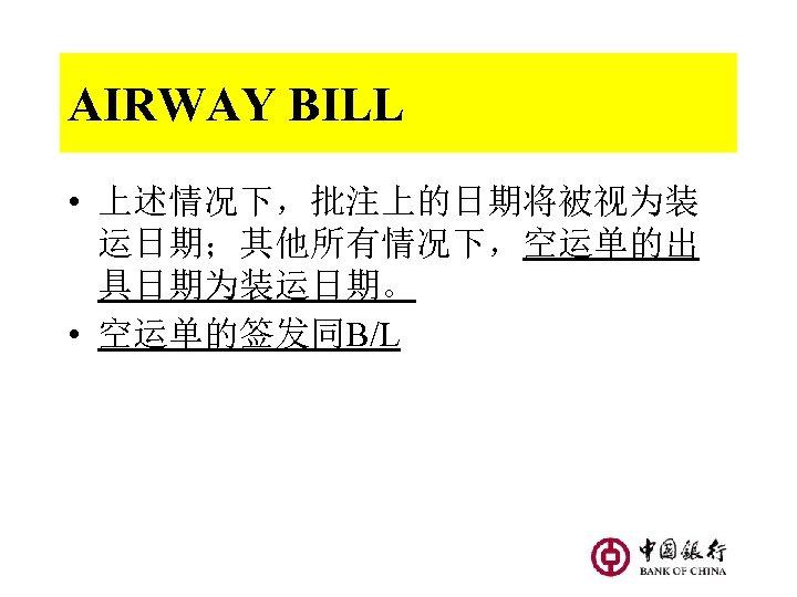 AIRWAY BILL • 上述情况下,批注上的日期将被视为装 运日期;其他所有情况下,空运单的出 具日期为装运日期。 • 空运单的签发同B/L