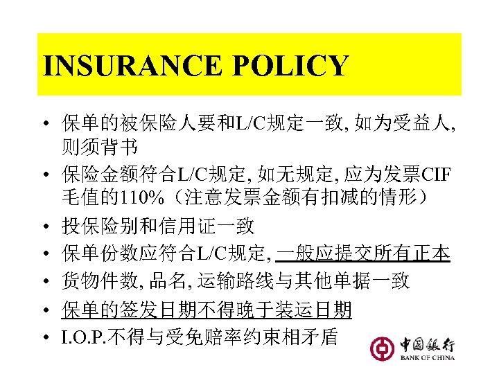 INSURANCE POLICY • 保单的被保险人要和L/C规定一致, 如为受益人, 则须背书 • 保险金额符合L/C规定, 如无规定, 应为发票CIF 毛值的110%(注意发票金额有扣减的情形) • 投保险别和信用证一致 •