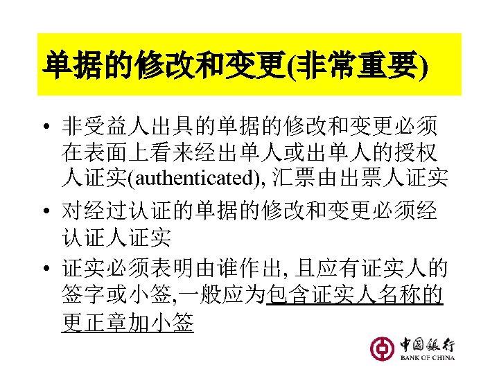 单据的修改和变更(非常重要) • 非受益人出具的单据的修改和变更必须 在表面上看来经出单人或出单人的授权 人证实(authenticated), 汇票由出票人证实 • 对经过认证的单据的修改和变更必须经 认证人证实 • 证实必须表明由谁作出, 且应有证实人的 签字或小签, 一般应为包含证实人名称的