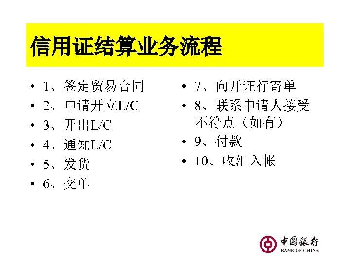 信用证结算业务流程 • • • 1、签定贸易合同 2、申请开立L/C 3、开出L/C 4、通知L/C 5、发货 6、交单 • 7、向开证行寄单 • 8、联系申请人接受