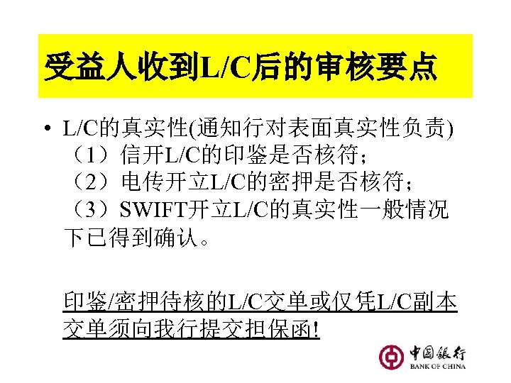 受益人收到L/C后的审核要点 • L/C的真实性(通知行对表面真实性负责) (1)信开L/C的印鉴是否核符; (2)电传开立L/C的密押是否核符; (3)SWIFT开立L/C的真实性一般情况 下已得到确认。 印鉴/密押待核的L/C交单或仅凭L/C副本 交单须向我行提交担保函!