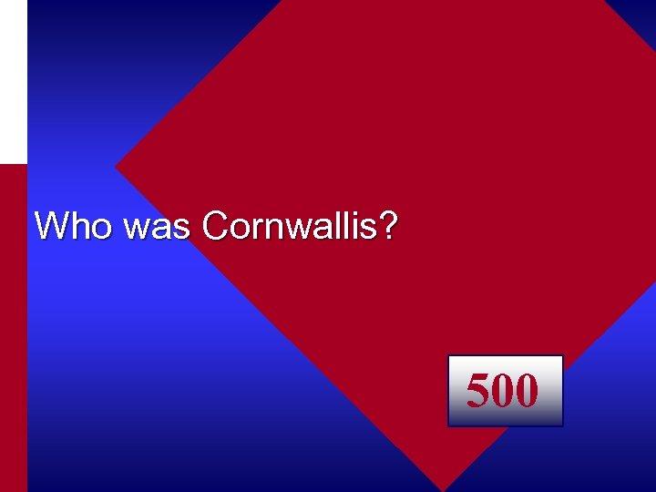 Who was Cornwallis? 500