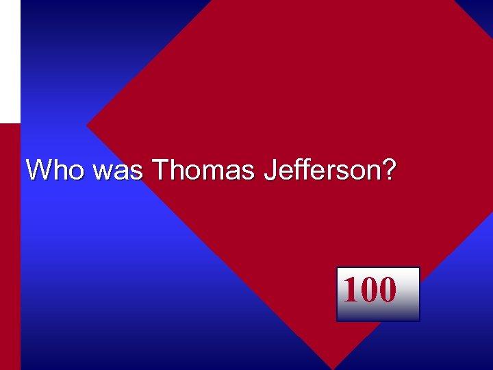 Who was Thomas Jefferson? 100